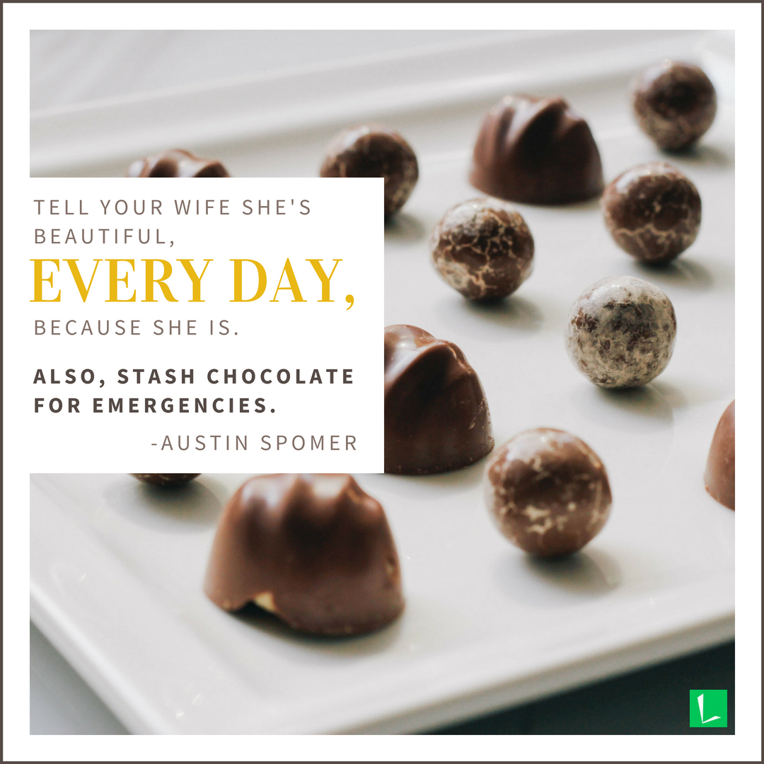 """""""Tell your wife she's beautiful, every day, because she is. Also, stash chocolate for emergencies."""" Austin Spomer"""