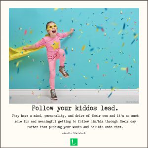 """""""Follow your kiddos lead. They have a mind, personality, and drive of their own and it's so much more fun and meaningful getting to follow him/him through their day rather than pushing your wants and beliefs onto them."""" -Austin Steinbach"""