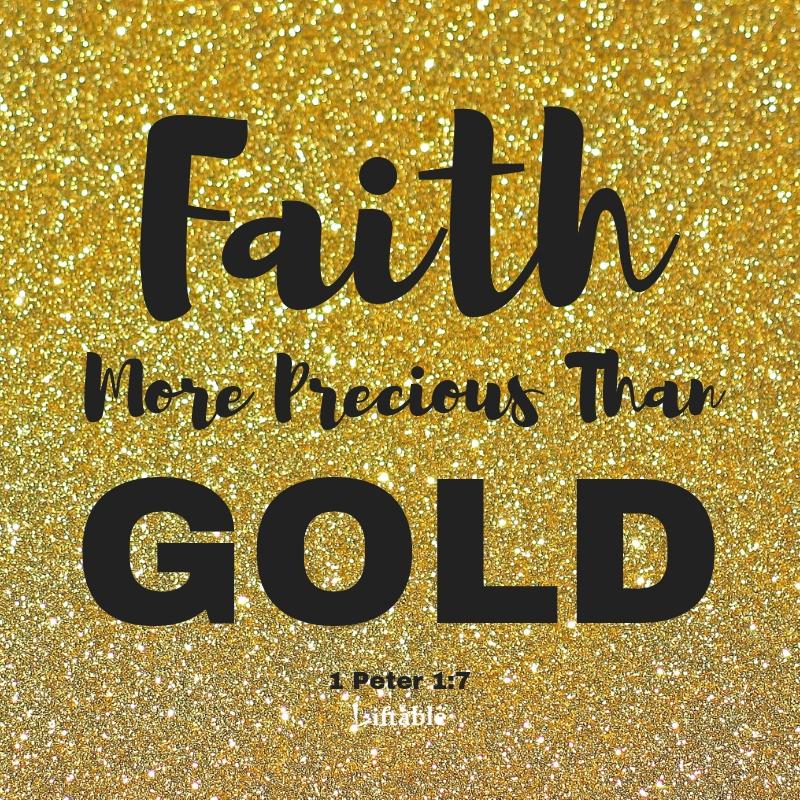 Faith More Precious Than Gold. 1 Peter 1:7